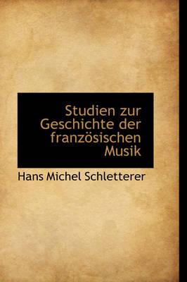 Studien Zur Geschichte Der Franz Sischen Musik by Hans Michel Schletterer
