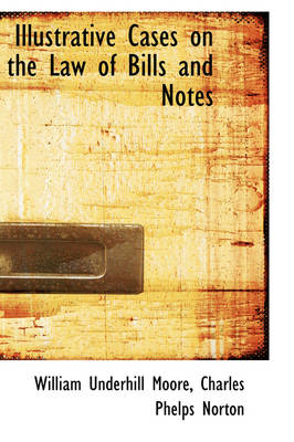 Illustrative Cases on the Law of Bills and Notes by William Underhill Moore
