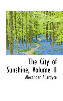 The City of Sunshine, Volume II by Alexander Allardyce