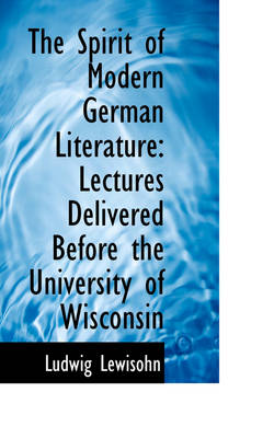The Spirit of Modern German Literature Lectures Delivered Before the University of Wisconsin by Ludwig Lewisohn