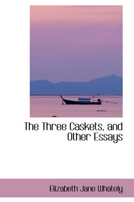 The Three Caskets, and Other Essays by Elizabeth Jane Whately