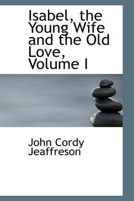 Isabel, the Young Wife and the Old Love, Volume I by John Cordy Jeaffreson