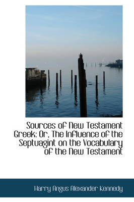 Sources of New Testament Greek Or, the Influence of the Septuagint on the Vocabulary of the New Tes by Harry Angus Alexander Kennedy