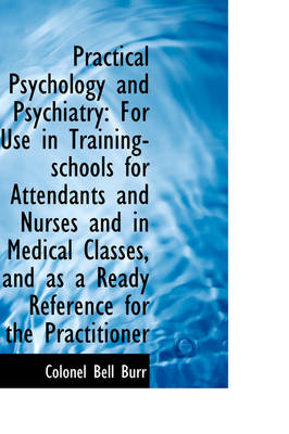 Practical Psychology and Psychiatry For Use in Training-Schools for Attendants and Nurses and in Me by Colonel Bell Burr