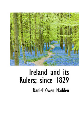 Ireland and Its Rulers; Since 1829 by Daniel Owen Madden
