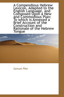 A Compendious Hebrew Lexicon, Adapted to the English Language, and Composed Upon a New and Commodiou by Samuel Pike