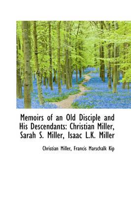 Memoirs of an Old Disciple and His Descendants Christian Miller, Sarah S. Miller, Isaac L.K. Miller by Associate Professor of Philosophy Christian (Wake Forest University) Miller