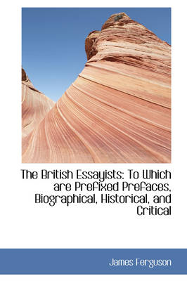 The British Essayists To Which Are Prefixed Prefaces, Biographical, Historical, and Critical by Prof James (University of Strathclyde Glasgow Scotland) Ferguson