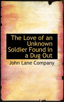 The Love of an Unknown Soldier Found in a Dug Out by John Lane Company