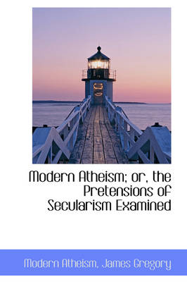 Modern Atheism; Or, the Pretensions of Secularism Examined by Modern Atheism