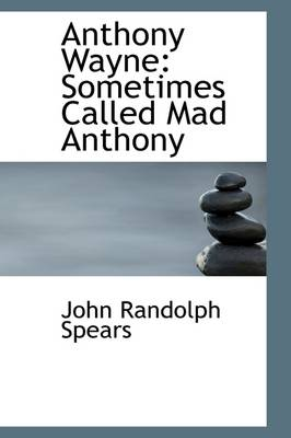 Anthony Wayne Sometimes Called Mad Anthony by John R Spears