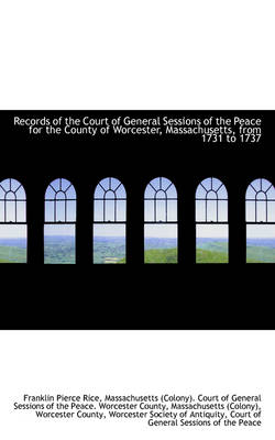 Records of the Court of General Sessions of the Peace for the County of Worcester, Massachusetts, Fr by Franklin Pierce Rice