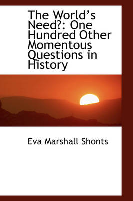 The Worlds Need? One Hundred Other Momentous Questions in History by Eva Marshall Shonts