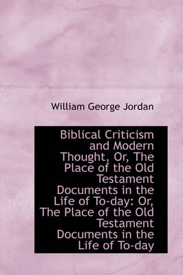 Biblical Criticism and Modern Thought, Or, the Place of the Old Testament Documents in the Life of T by William George Jordan