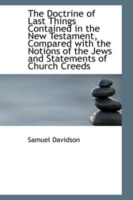The Doctrine of Last Things Contained in the New Testament, Compared with the Notions of the Jews an by Samuel Davidson