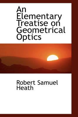 An Elementary Treatise on Geometrical Optics by Robert Samuel Heath