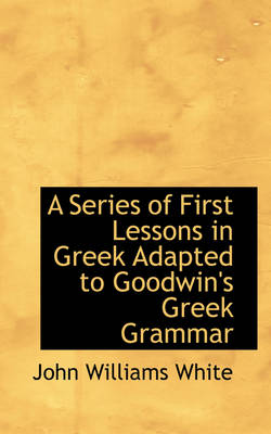 A Series of First Lessons in Greek Adapted to Goodwin's Greek Grammar by John Williams White