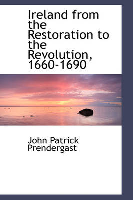 Ireland from the Restoration to the Revolution, 1660-1690 by John Patrick Prendergast