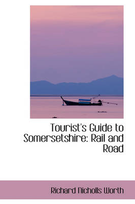 Tourist's Guide to Somersetshire, Rail and Road by Richard Nicholls Worth