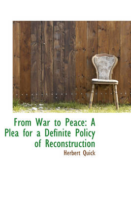 From War to Peace A Plea for a Definite Policy of Reconstruction by Herbert Quick