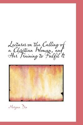 Lectures on the Calling of a Christian Woman, and Her Training to Fulfil It by Morgan Dix