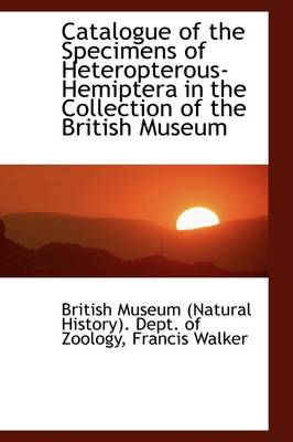 Catalogue of the Specimens of Heteropterous-Hemiptera in the Collection of the British Museum by British Museum of Natural History, British Museum Zoology