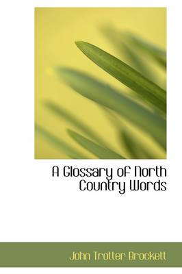 A Glossary of North Country Words by John Trotter Brockett