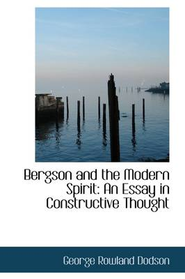 Bergson and the Modern Spirit An Essay in Constructive Thought by George Rowland Dodson