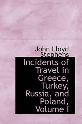 Incidents of Travel in Greece, Turkey, Russia, and Poland, Volume I by John Lloyd Stephens