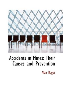 Accidents in Mines Their Causes and Prevention by Alan Bagot