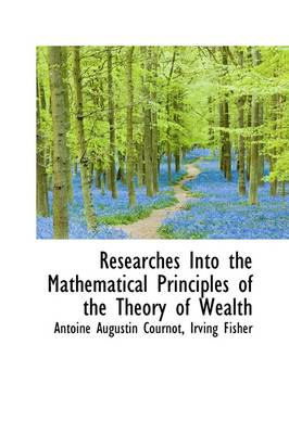 Researches Into the Mathematical Principles of the Theory of Wealth by Antoine Augustin Cournot