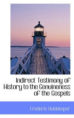 Indirect Testimony of History to the Genuineness of the Gospels by Frederic Huidekoper