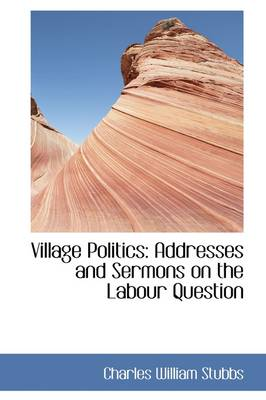 Village Politics Addresses and Sermons on the Labour Question by Charles William Stubbs
