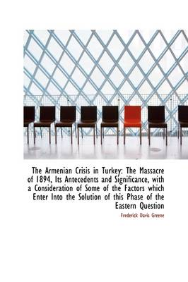 The Armenian Crisis in Turkey The Massacre of 1894, Its Antecedents and Significance, with a Consid by Frederick Davis Greene