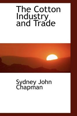 The Cotton Industry and Trade by Sydney John Chapman
