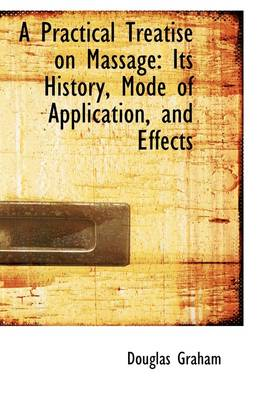 A Practical Treatise on Massage Its History, Mode of Application, and Effects by Professor Douglas Graham