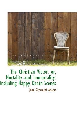 The Christian Victor Or, Mortality and Immortality: Including Happy Death Scenes by John Greenleaf Adams