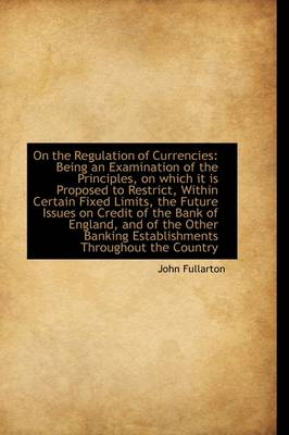 On the Regulation of Currencies Being an Examination of the Principles, on Which It Is Proposed to by John Fullarton