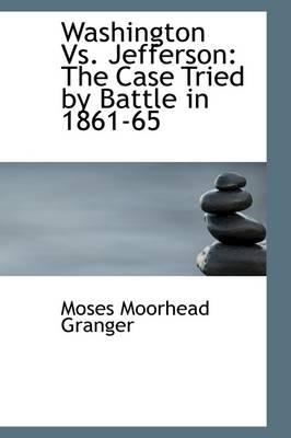 Washington vs. Jefferson The Case Tried by Battle in 1861-65 by Moses Moorhead Granger