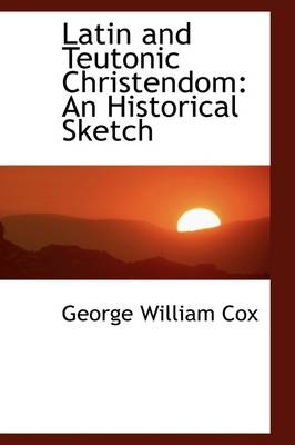 Latin and Teutonic Christendom An Historical Sketch by George William Cox