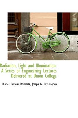 Radiation, Light and Illumination A Series of Engineering Lectures Delivered at Union College by Joseph Le Roy Hayde Proteus Steinmetz