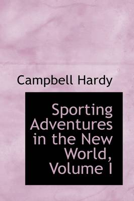 Sporting Adventures in the New World, Volume I by Campbell Hardy