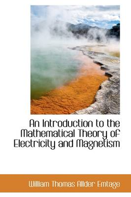 An Introduction to the Mathematical Theory of Electricity and Magnetism by William Thomas Allder Emtage