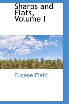 Sharps and Flats, Volume I by Eugene Field