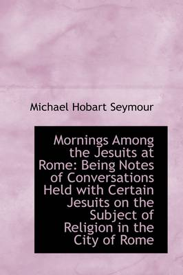 Mornings Among the Jesuits at Rome Being Notes of Conversations Held with Certain Jesuits on the Su by Michael Hobart Seymour