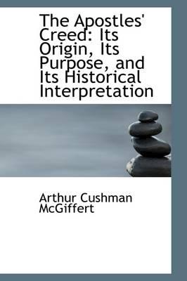 The Apostles' Creed Its Origin, Its Purpose, and Its Historical Interpretation by Arthur Cushman McGiffert