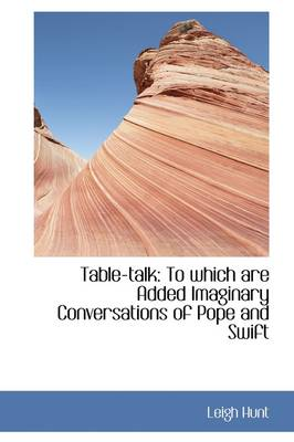 Table-Talk To Which Are Added Imaginary Conversations of Pope and Swift by Leigh Hunt