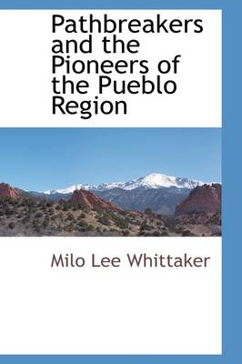 Pathbreakers and the Pioneers of the Pueblo Region by Milo Lee Whittaker