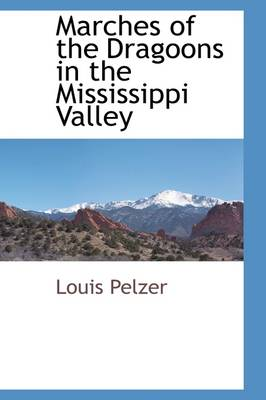 Marches of the Dragoons in the Mississippi Valley by Louis Pelzer