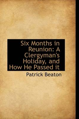 Six Months in Reunion A Clergyman's Holiday, and How He Passed It by Patrick Beaton